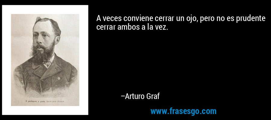A veces conviene cerrar un ojo, pero no es prudente cerrar ambos a la vez. – Arturo Graf