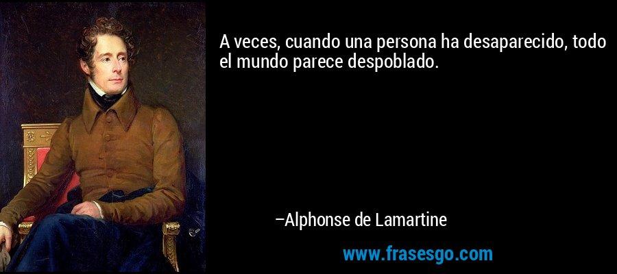 A veces, cuando una persona ha desaparecido, todo el mundo parece despoblado. – Alphonse de Lamartine