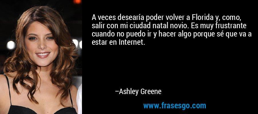 A veces desearía poder volver a Florida y, como, salir con mi ciudad natal novio. Es muy frustrante cuando no puedo ir y hacer algo porque sé que va a estar en Internet. – Ashley Greene