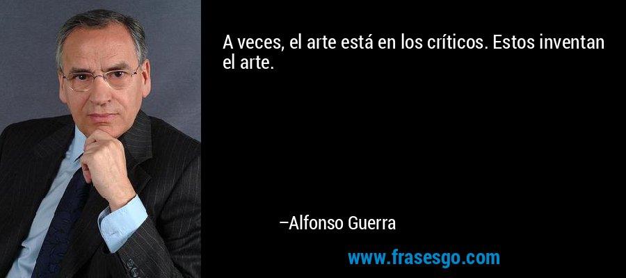 A veces, el arte está en los críticos. Estos inventan el arte. – Alfonso Guerra