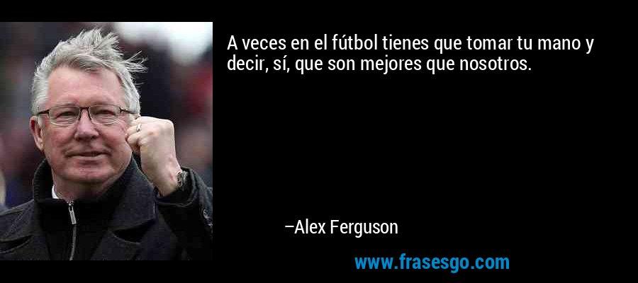 A veces en el fútbol tienes que tomar tu mano y decir, sí, que son mejores que nosotros. – Alex Ferguson