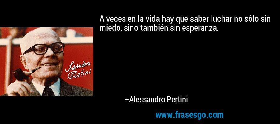 A veces en la vida hay que saber luchar no sólo sin miedo, sino también sin esperanza. – Alessandro Pertini