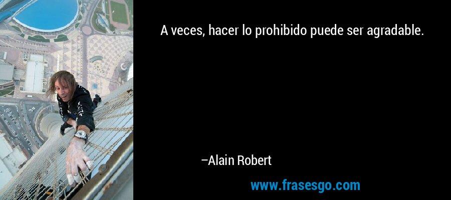 A veces, hacer lo prohibido puede ser agradable. – Alain Robert