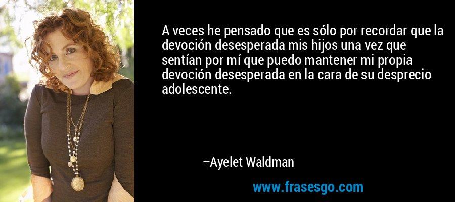 A veces he pensado que es sólo por recordar que la devoción desesperada mis hijos una vez que sentían por mí que puedo mantener mi propia devoción desesperada en la cara de su desprecio adolescente. – Ayelet Waldman