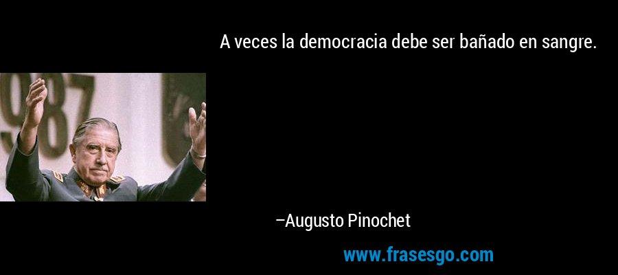 A veces la democracia debe ser bañado en sangre. – Augusto Pinochet