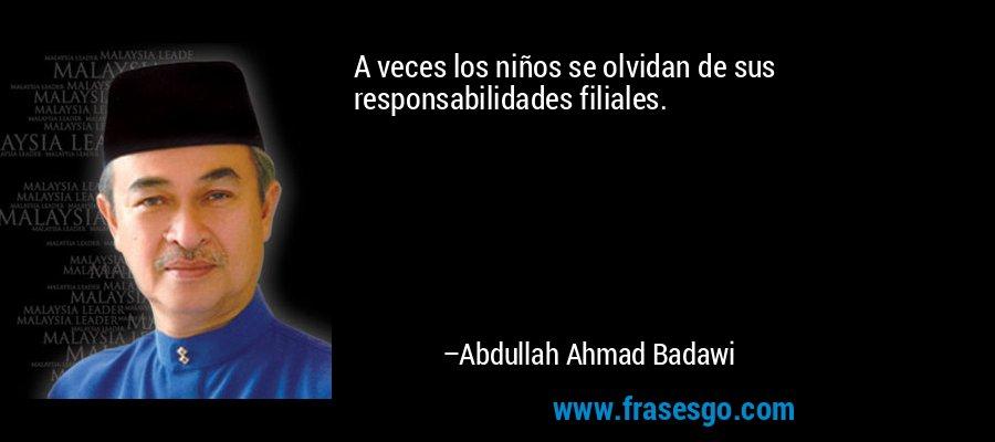 A veces los niños se olvidan de sus responsabilidades filiales. – Abdullah Ahmad Badawi