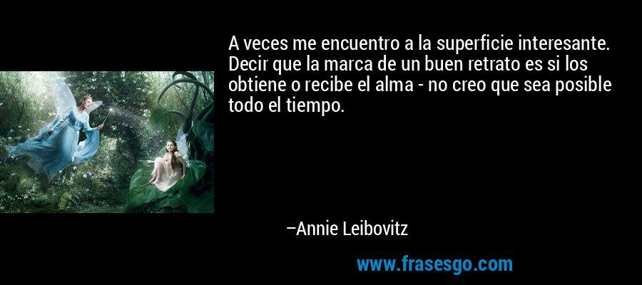 A veces me encuentro a la superficie interesante. Decir que la marca de un buen retrato es si los obtiene o recibe el alma - no creo que sea posible todo el tiempo. – Annie Leibovitz