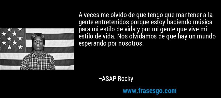 A veces me olvido de que tengo que mantener a la gente entretenidos porque estoy haciendo música para mi estilo de vida y por mi gente que vive mi estilo de vida. Nos olvidamos de que hay un mundo esperando por nosotros. – ASAP Rocky