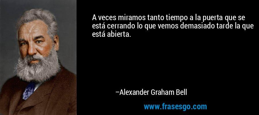 A veces miramos tanto tiempo a la puerta que se está cerrando lo que vemos demasiado tarde la que está abierta. – Alexander Graham Bell
