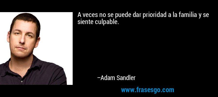 A veces no se puede dar prioridad a la familia y se siente culpable. – Adam Sandler