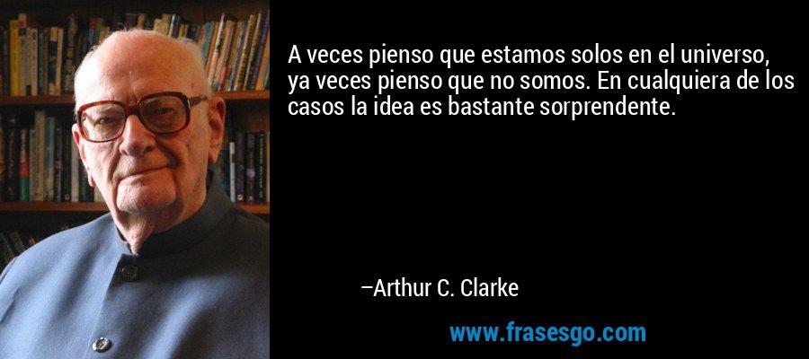 A veces pienso que estamos solos en el universo, ya veces pienso que no somos. En cualquiera de los casos la idea es bastante sorprendente. – Arthur C. Clarke