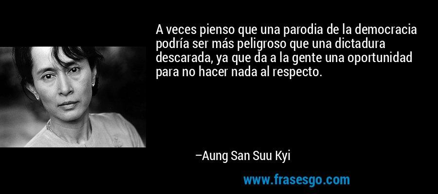 A veces pienso que una parodia de la democracia podría ser más peligroso que una dictadura descarada, ya que da a la gente una oportunidad para no hacer nada al respecto. – Aung San Suu Kyi