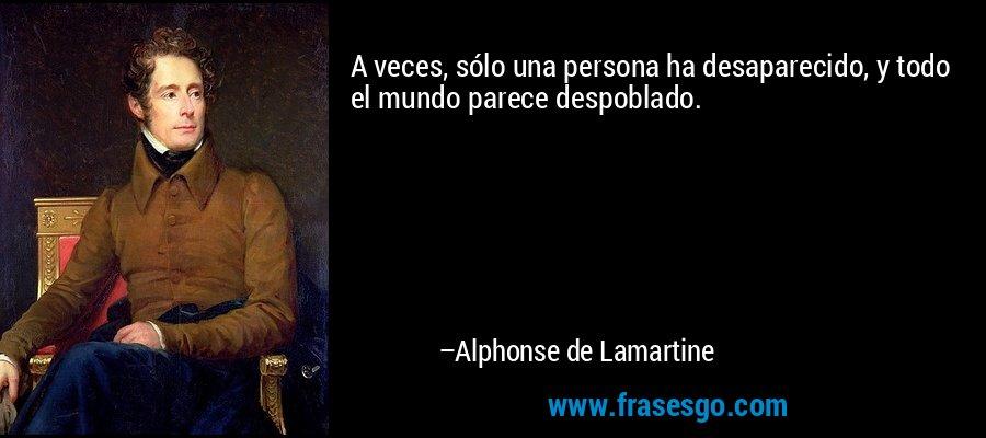A veces, sólo una persona ha desaparecido, y todo el mundo parece despoblado. – Alphonse de Lamartine