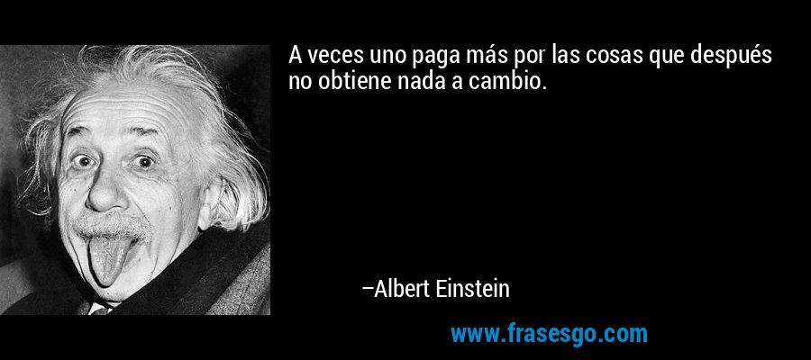 A veces uno paga más por las cosas que después no obtiene nada a cambio. – Albert Einstein