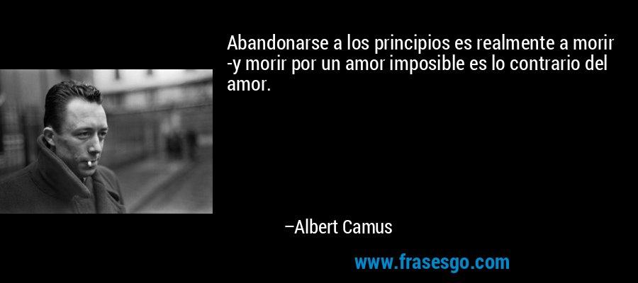 Abandonarse a los principios es realmente a morir -y morir por un amor imposible es lo contrario del amor. – Albert Camus