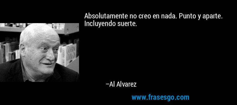 Absolutamente no creo en nada. Punto y aparte. Incluyendo suerte. – Al Alvarez