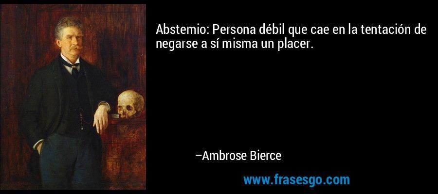 Abstemio: Persona débil que cae en la tentación de negarse a sí misma un placer. – Ambrose Bierce