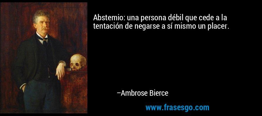 Abstemio: una persona débil que cede a la tentación de negarse a sí mismo un placer. – Ambrose Bierce