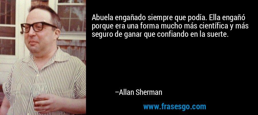Abuela engañado siempre que podía. Ella engañó porque era una forma mucho más científica y más seguro de ganar que confiando en la suerte. – Allan Sherman