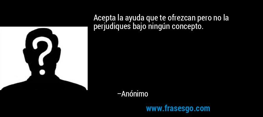 Acepta la ayuda que te ofrezcan pero no la perjudiques bajo ningún concepto. – Anónimo