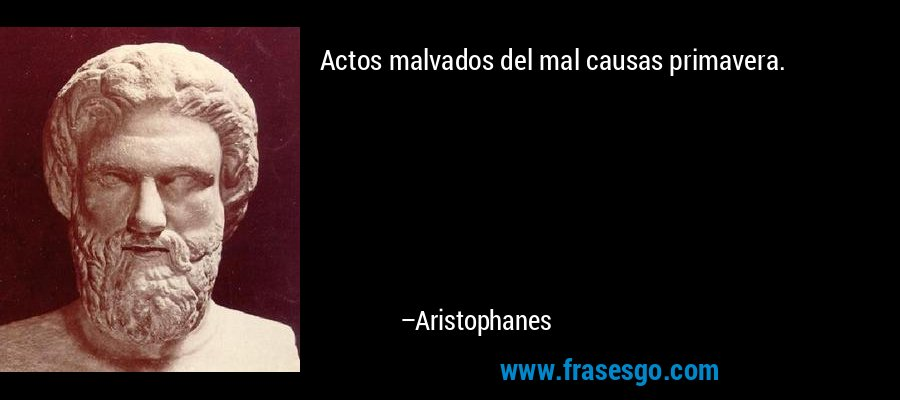 Actos malvados del mal causas primavera. – Aristophanes