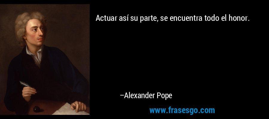 Actuar así su parte, se encuentra todo el honor. – Alexander Pope