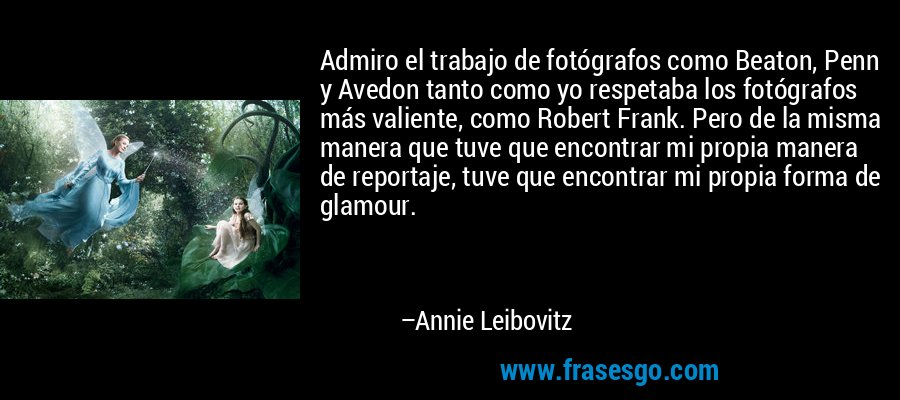 Admiro el trabajo de fotógrafos como Beaton, Penn y Avedon tanto como yo respetaba los fotógrafos más valiente, como Robert Frank. Pero de la misma manera que tuve que encontrar mi propia manera de reportaje, tuve que encontrar mi propia forma de glamour. – Annie Leibovitz