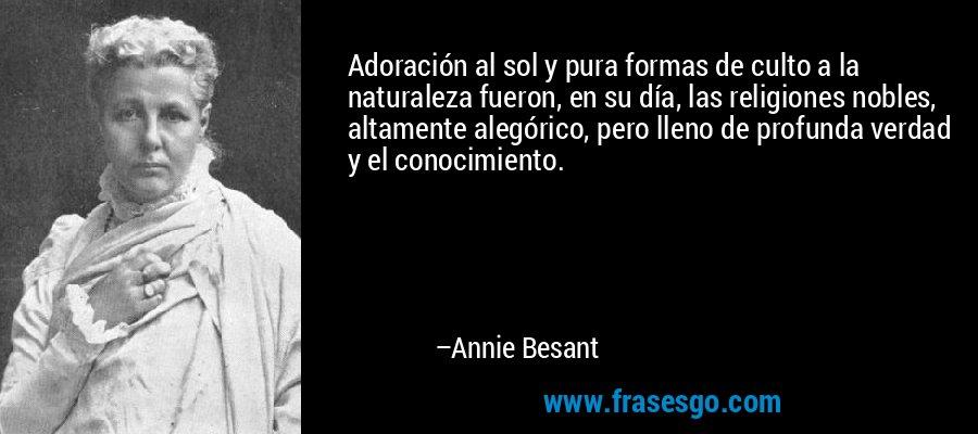 Adoración al sol y pura formas de culto a la naturaleza fueron, en su día, las religiones nobles, altamente alegórico, pero lleno de profunda verdad y el conocimiento. – Annie Besant