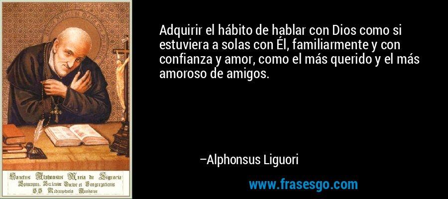 Adquirir el hábito de hablar con Dios como si estuviera a solas con Él, familiarmente y con confianza y amor, como el más querido y el más amoroso de amigos. – Alphonsus Liguori