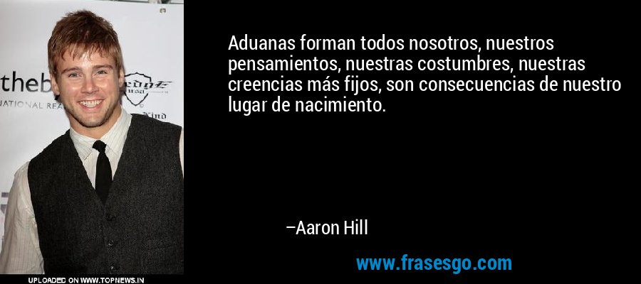 Aduanas forman todos nosotros, nuestros pensamientos, nuestras costumbres, nuestras creencias más fijos, son consecuencias de nuestro lugar de nacimiento. – Aaron Hill