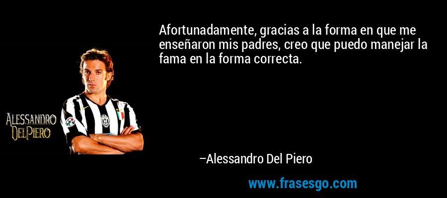 Afortunadamente, gracias a la forma en que me enseñaron mis padres, creo que puedo manejar la fama en la forma correcta. – Alessandro Del Piero