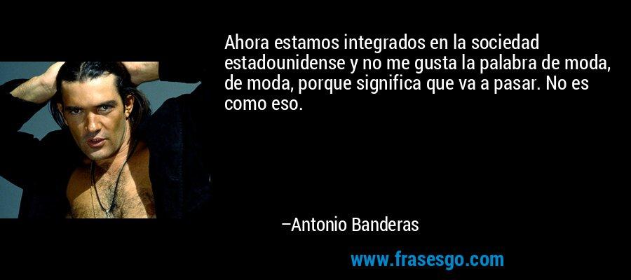 Ahora estamos integrados en la sociedad estadounidense y no me gusta la palabra de moda, de moda, porque significa que va a pasar. No es como eso. – Antonio Banderas