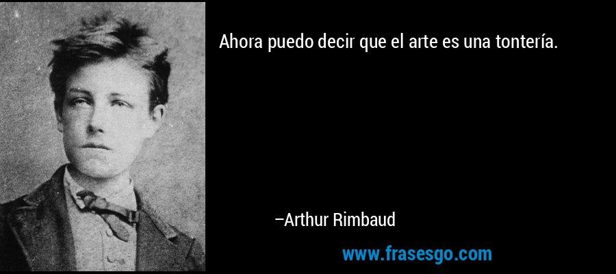 Ahora puedo decir que el arte es una tontería. – Arthur Rimbaud
