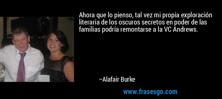 Ahora que lo pienso, tal vez mi propia exploración literaria de los oscuros secretos en poder de las familias podría remontarse a la VC Andrews. – Alafair Burke