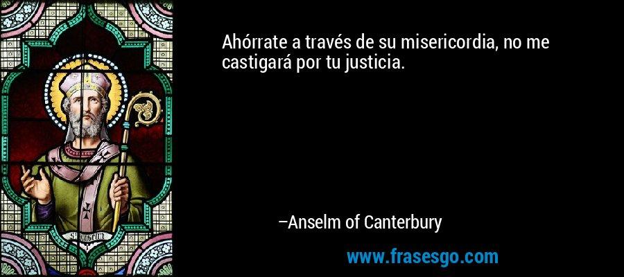 Ahórrate a través de su misericordia, no me castigará por tu justicia. – Anselm of Canterbury