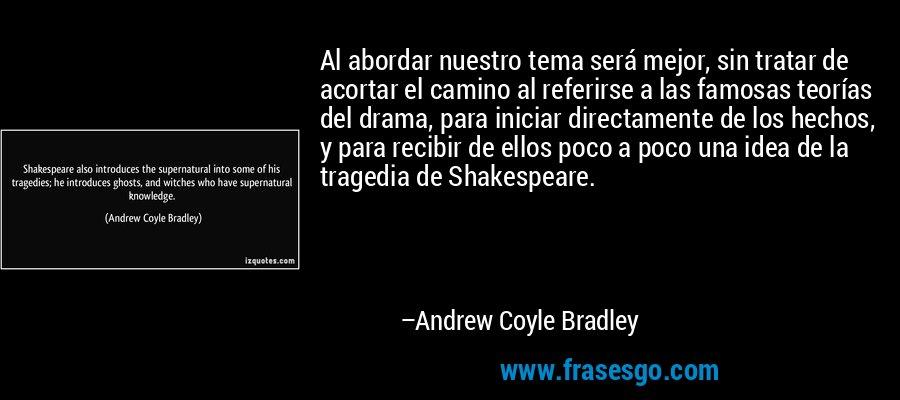 Al abordar nuestro tema será mejor, sin tratar de acortar el camino al referirse a las famosas teorías del drama, para iniciar directamente de los hechos, y para recibir de ellos poco a poco una idea de la tragedia de Shakespeare. – Andrew Coyle Bradley