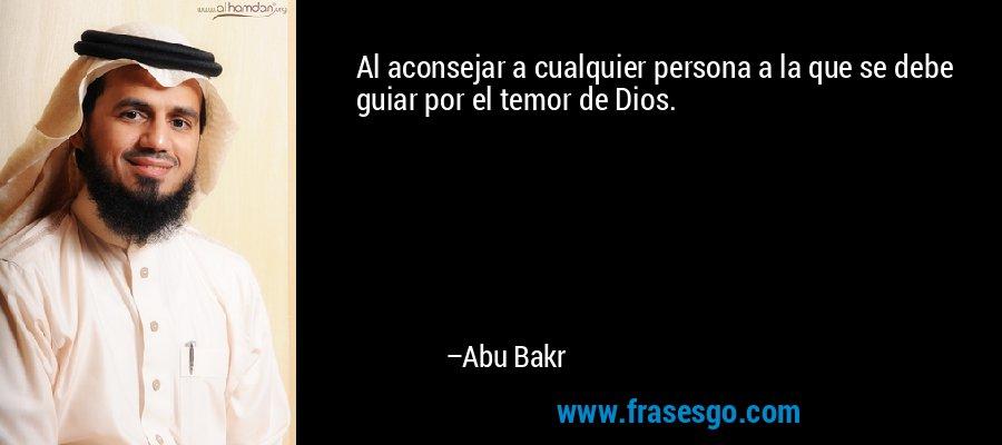 Al aconsejar a cualquier persona a la que se debe guiar por el temor de Dios. – Abu Bakr
