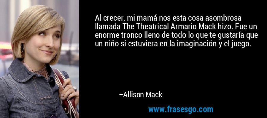 Al crecer, mi mamá nos esta cosa asombrosa llamada The Theatrical Armario Mack hizo. Fue un enorme tronco lleno de todo lo que te gustaría que un niño si estuviera en la imaginación y el juego. – Allison Mack