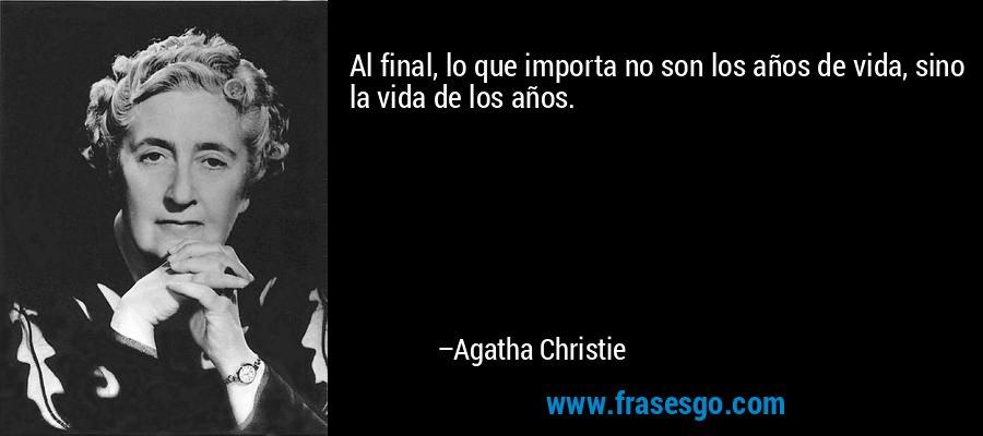 Al final, lo que importa no son los años de vida, sino la vida de los años. – Agatha Christie