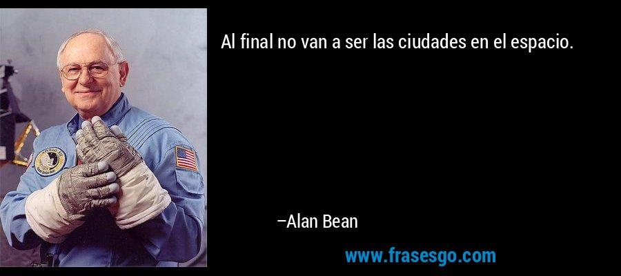 Al final no van a ser las ciudades en el espacio. – Alan Bean