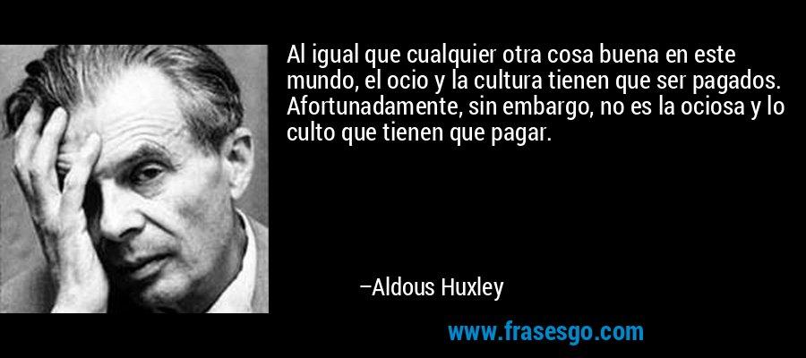 Al igual que cualquier otra cosa buena en este mundo, el ocio y la cultura tienen que ser pagados. Afortunadamente, sin embargo, no es la ociosa y lo culto que tienen que pagar. – Aldous Huxley