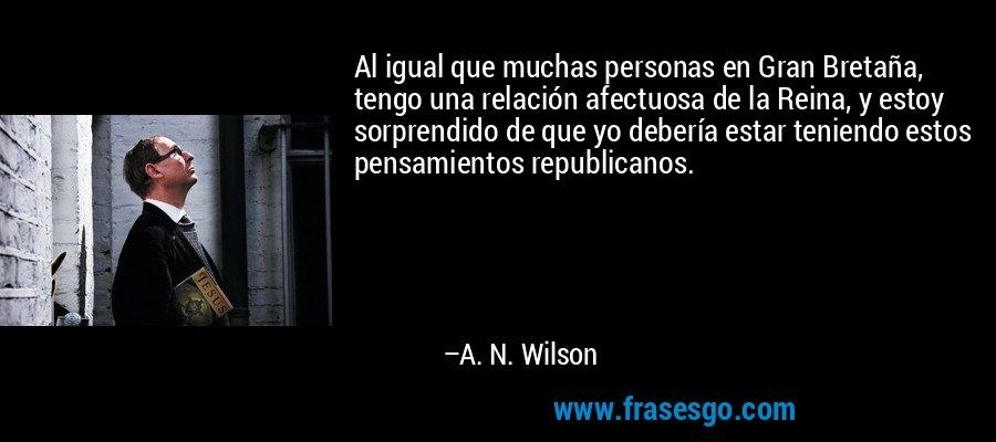 Al igual que muchas personas en Gran Bretaña, tengo una relación afectuosa de la Reina, y estoy sorprendido de que yo debería estar teniendo estos pensamientos republicanos. – A. N. Wilson