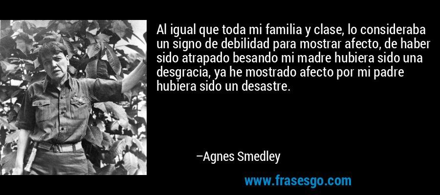 Al igual que toda mi familia y clase, lo consideraba un signo de debilidad para mostrar afecto, de haber sido atrapado besando mi madre hubiera sido una desgracia, ya he mostrado afecto por mi padre hubiera sido un desastre. – Agnes Smedley
