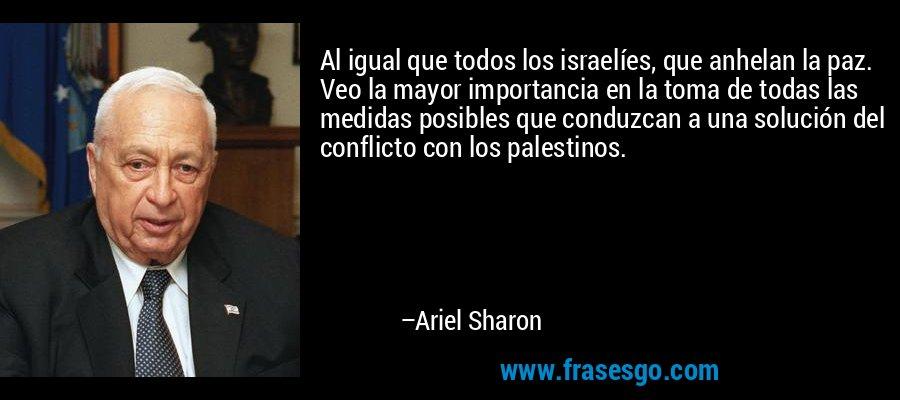 Al igual que todos los israelíes, que anhelan la paz. Veo la mayor importancia en la toma de todas las medidas posibles que conduzcan a una solución del conflicto con los palestinos. – Ariel Sharon