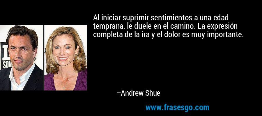 Al iniciar suprimir sentimientos a una edad temprana, le duele en el camino. La expresión completa de la ira y el dolor es muy importante. – Andrew Shue