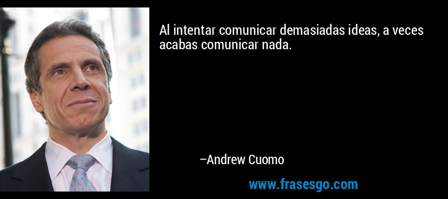 Al intentar comunicar demasiadas ideas, a veces acabas comunicar nada. – Andrew Cuomo