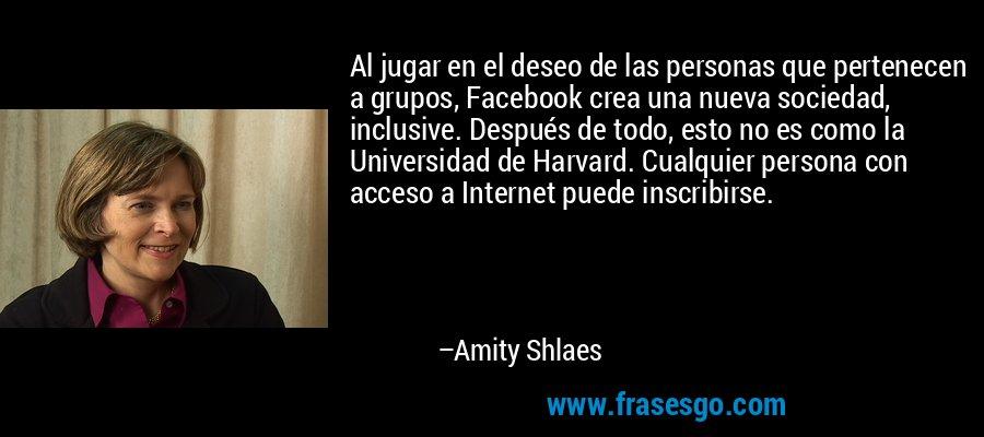 Al jugar en el deseo de las personas que pertenecen a grupos, Facebook crea una nueva sociedad, inclusive. Después de todo, esto no es como la Universidad de Harvard. Cualquier persona con acceso a Internet puede inscribirse. – Amity Shlaes