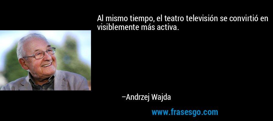 Al mismo tiempo, el teatro televisión se convirtió en visiblemente más activa. – Andrzej Wajda