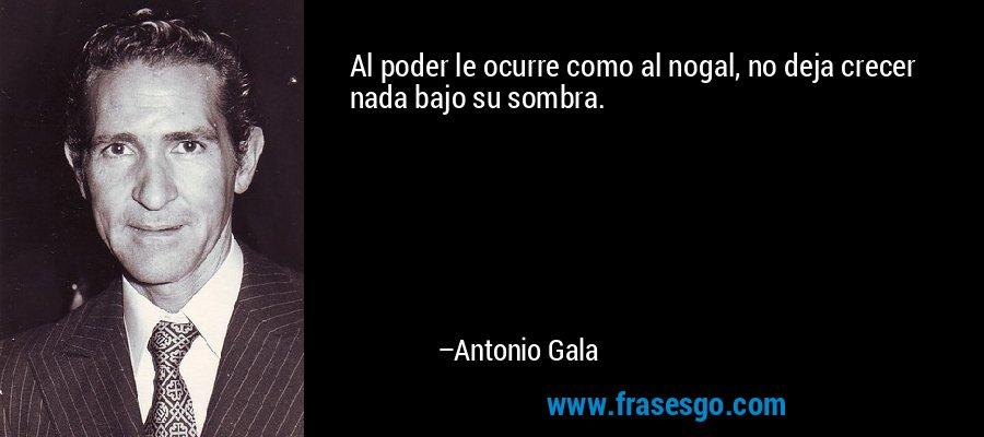 Al poder le ocurre como al nogal, no deja crecer nada bajo su sombra. – Antonio Gala