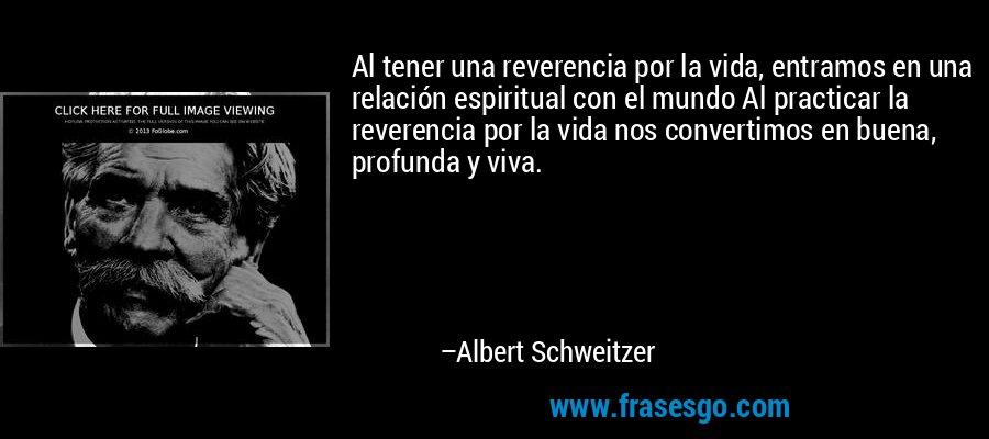 Al tener una reverencia por la vida, entramos en una relación espiritual con el mundo Al practicar la reverencia por la vida nos convertimos en buena, profunda y viva. – Albert Schweitzer